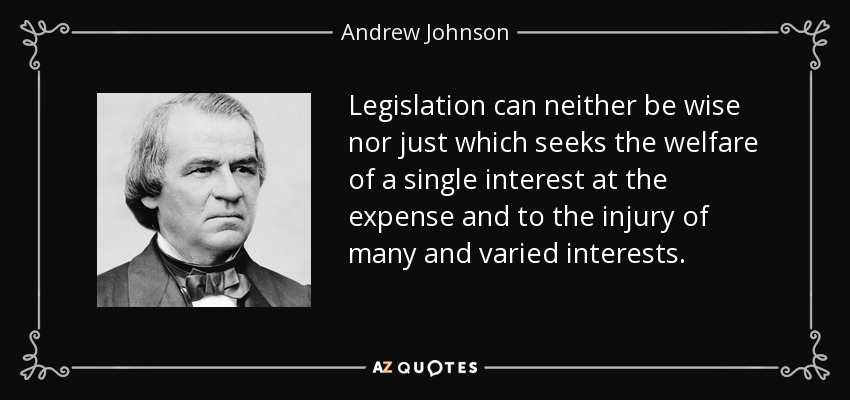 Legislation can neither be wise nor just which seeks the welfare of a single interest at the expense and to the injury of many and varied interests. - Andrew Johnson