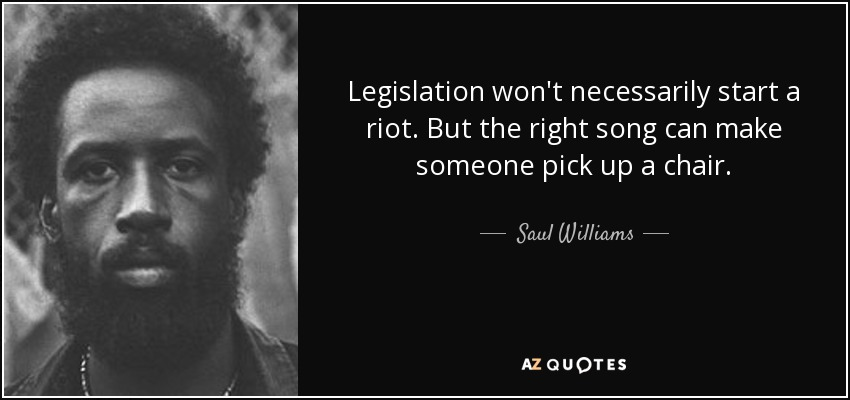 Legislation won't necessarily start a riot. But the right song can make someone pick up a chair. - Saul Williams