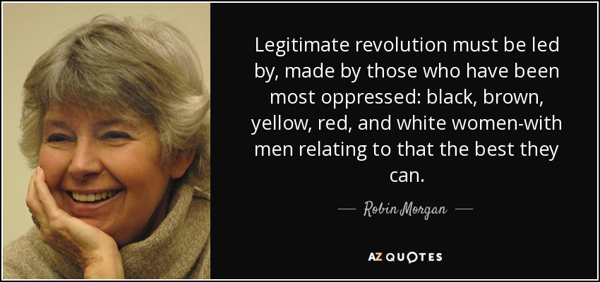 Legitimate revolution must be led by, made by those who have been most oppressed: black, brown, yellow, red, and white women-with men relating to that the best they can. - Robin Morgan