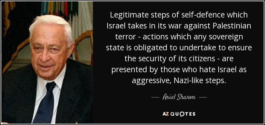 Legitimate steps of self-defence which Israel takes in its war against Palestinian terror - actions which any sovereign state is obligated to undertake to ensure the security of its citizens - are presented by those who hate Israel as aggressive, Nazi-like steps. - Ariel Sharon
