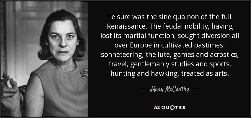 Leisure was the sine qua non of the full Renaissance. The feudal nobility, having lost its martial function, sought diversion all over Europe in cultivated pastimes: sonneteering, the lute, games and acrostics, travel, gentlemanly studies and sports, hunting and hawking, treated as arts. - Mary McCarthy