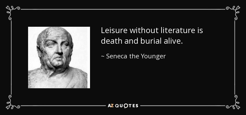 Leisure without literature is death and burial alive. - Seneca the Younger