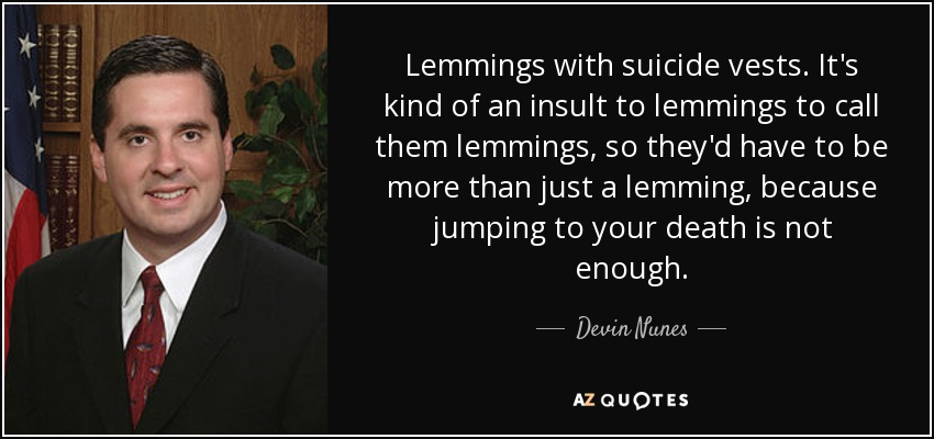 Lemmings with suicide vests. It's kind of an insult to lemmings to call them lemmings, so they'd have to be more than just a lemming, because jumping to your death is not enough. - Devin Nunes