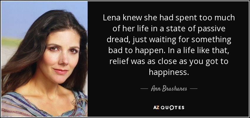 Lena knew she had spent too much of her life in a state of passive dread, just waiting for something bad to happen. In a life like that, relief was as close as you got to happiness. - Ann Brashares