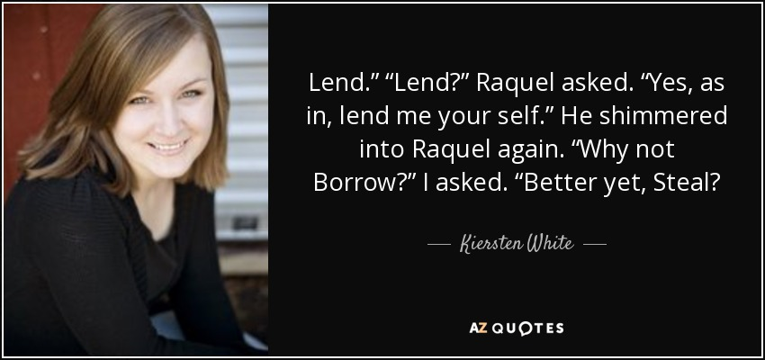 "Lend."" ""Lend?"" Raquel asked. ""Yes, as in, lend me your self."" He shimmered into Raquel again. ""Why not Borrow?"" I asked. ""Better yet, Steal? - Kiersten White"