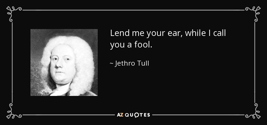 Lend me your ear, while I call you a fool. - Jethro Tull