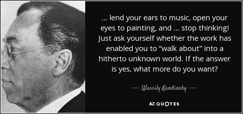 """… lend your ears to music, open your eyes to painting, and … stop thinking! Just ask yourself whether the work has enabled you to """"walk about"""" into a hitherto unknown world. If the answer is yes, what more do you want? - Wassily Kandinsky"""