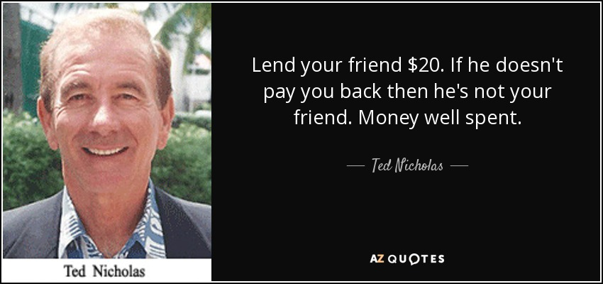Lend your friend $20. If he doesn't pay you back then he's not your friend. Money well spent. - Ted Nicholas