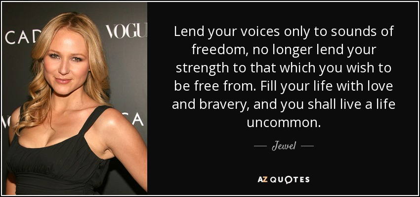 Lend your voices only to sounds of freedom, no longer lend your strength to that which you wish to be free from. Fill your life with love and bravery, and you shall live a life uncommon. - Jewel