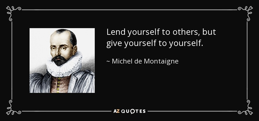 Lend yourself to others, but give yourself to yourself. - Michel de Montaigne