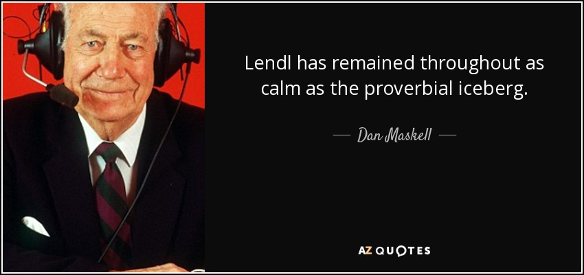 Lendl has remained throughout as calm as the proverbial iceberg. - Dan Maskell