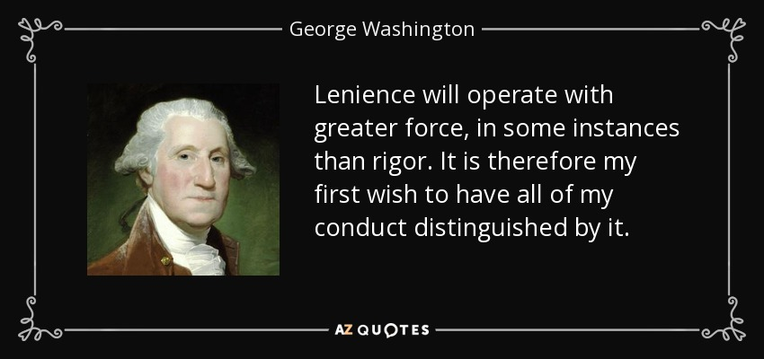 Lenience will operate with greater force, in some instances than rigor. It is therefore my first wish to have all of my conduct distinguished by it. - George Washington