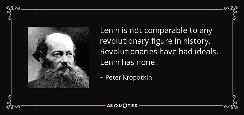 Lenin is not comparable to any revolutionary figure in history. Revolutionaries have had ideals. Lenin has none. - Peter Kropotkin