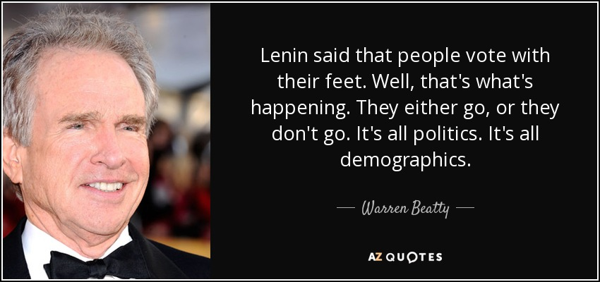 Lenin said that people vote with their feet. Well, that's what's happening. They either go, or they don't go. It's all politics. It's all demographics. - Warren Beatty