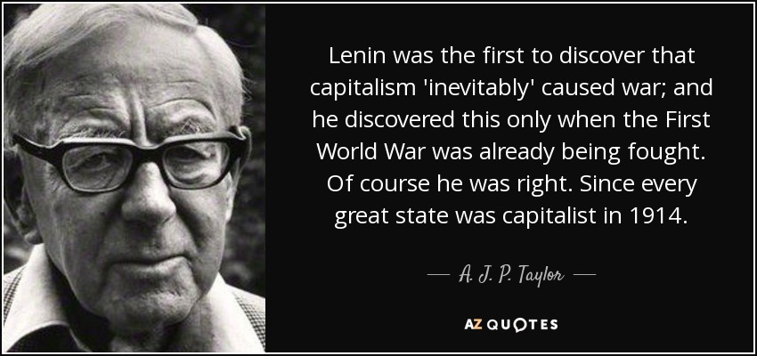 Lenin was the first to discover that capitalism 'inevitably' caused war; and he discovered this only when the First World War was already being fought. Of course he was right. Since every great state was capitalist in 1914. - A. J. P. Taylor