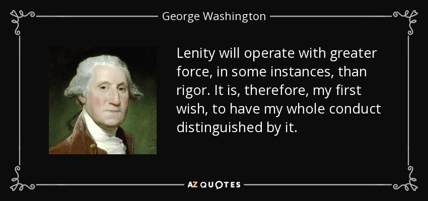 Lenity will operate with greater force, in some instances, than rigor. It is, therefore, my first wish, to have my whole conduct distinguished by it. - George Washington