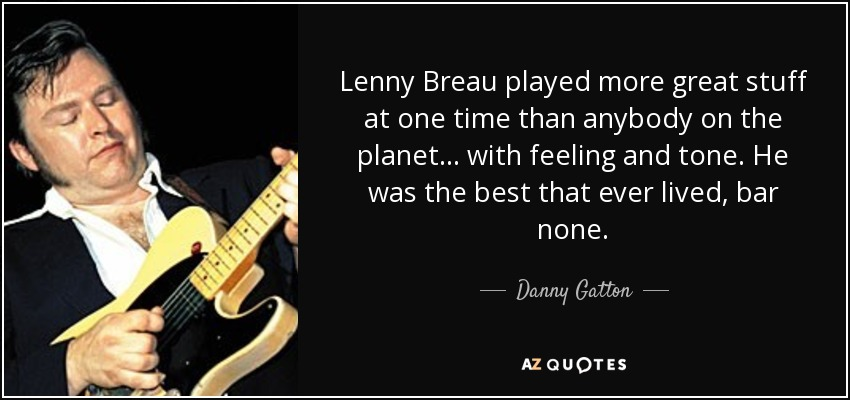 Lenny Breau played more great stuff at one time than anybody on the planet... with feeling and tone. He was the best that ever lived, bar none. - Danny Gatton