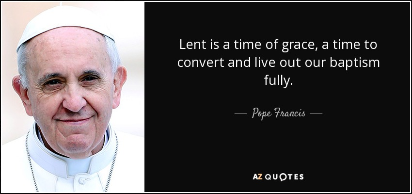 Lent is a time of grace, a time to convert and live out our baptism fully. - Pope Francis
