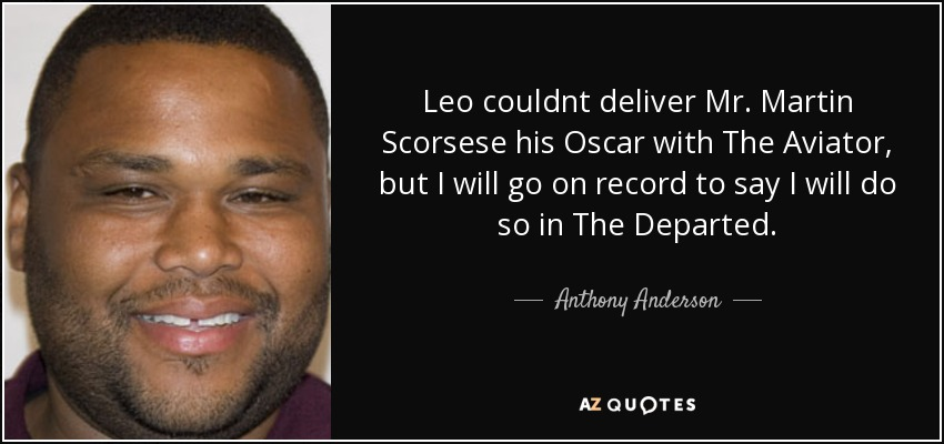 Leo couldnt deliver Mr. Martin Scorsese his Oscar with The Aviator, but I will go on record to say I will do so in The Departed. - Anthony Anderson