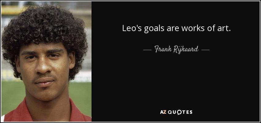 Leo's goals are works of art. - Frank Rijkaard