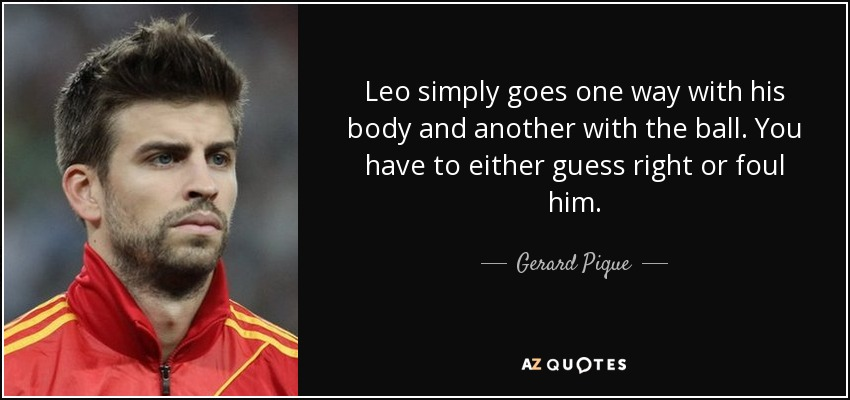 Leo simply goes one way with his body and another with the ball. You have to either guess right or foul him. - Gerard Pique