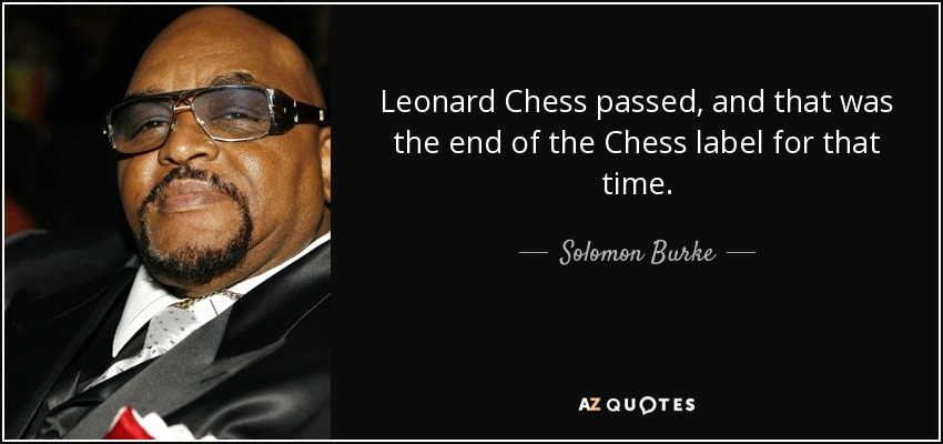 Leonard Chess passed, and that was the end of the Chess label for that time. - Solomon Burke
