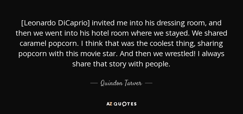 [Leonardo DiCaprio] invited me into his dressing room, and then we went into his hotel room where we stayed. We shared caramel popcorn. I think that was the coolest thing, sharing popcorn with this movie star. And then we wrestled! I always share that story with people. - Quindon Tarver
