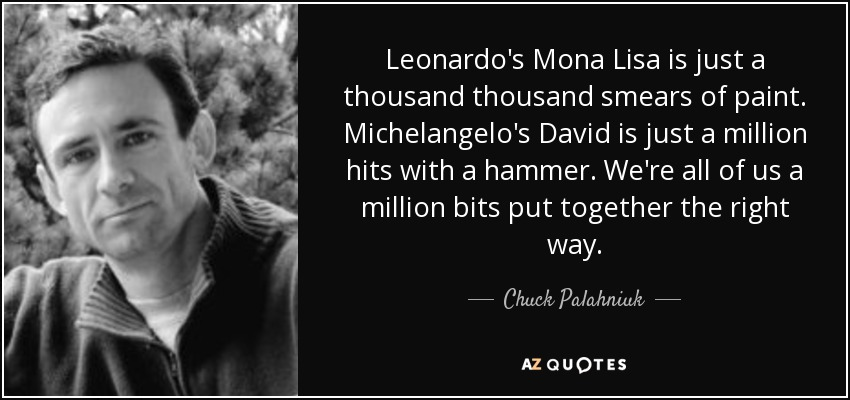 Leonardo's Mona Lisa is just a thousand thousand smears of paint. Michelangelo's David is just a million hits with a hammer. We're all of us a million bits put together the right way. - Chuck Palahniuk