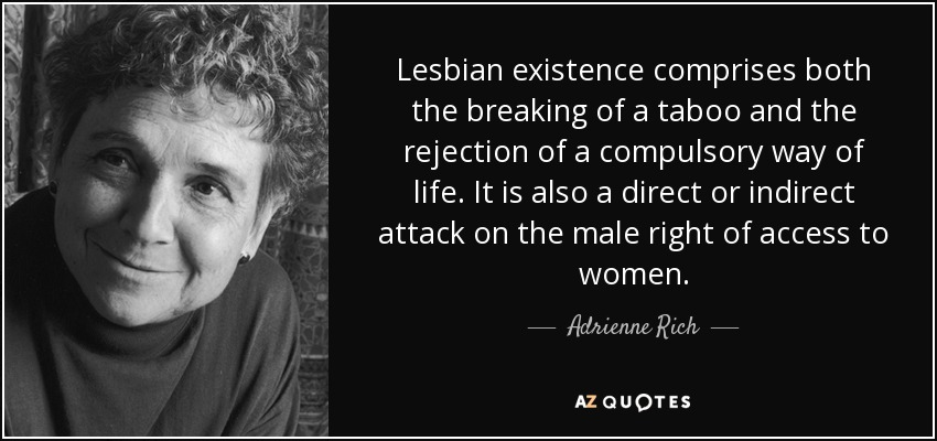 Lesbian existence comprises both the breaking of a taboo and the rejection of a compulsory way of life. It is also a direct or indirect attack on the male right of access to women. - Adrienne Rich