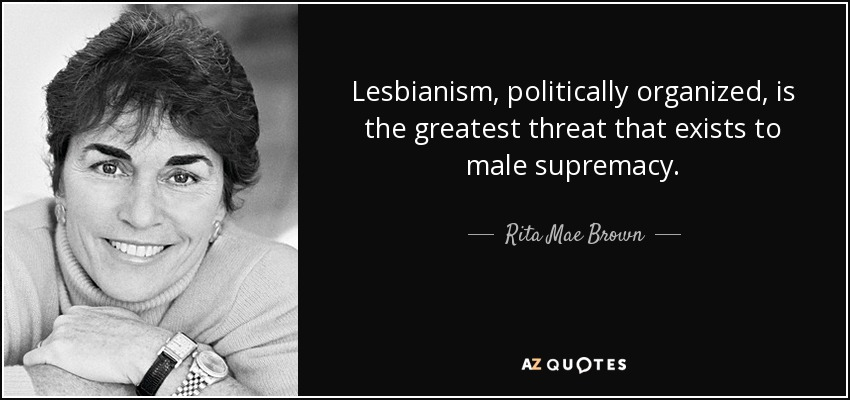 Lesbianism, politically organized, is the greatest threat that exists to male supremacy. - Rita Mae Brown