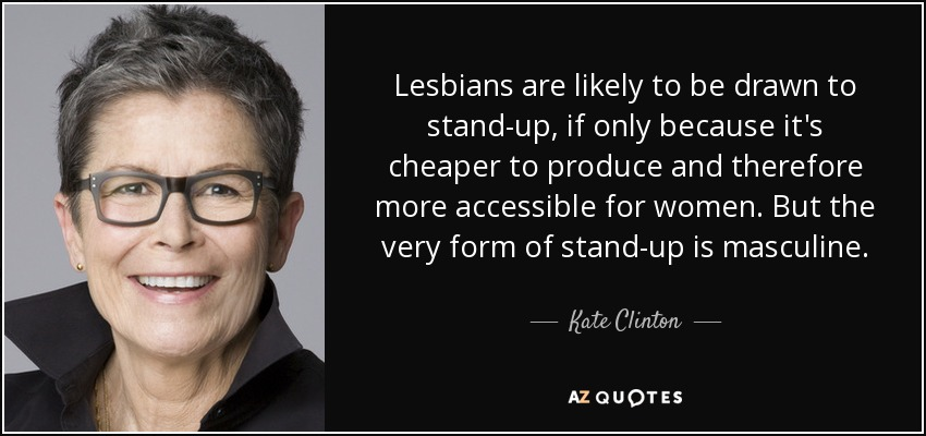 Lesbians are likely to be drawn to stand-up, if only because it's cheaper