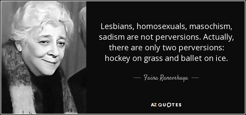 Lesbians, homosexuals, masochism, sadism are not perversions. Actually, there are only two perversions: hockey on grass and ballet on ice. - Faina Ranevskaya