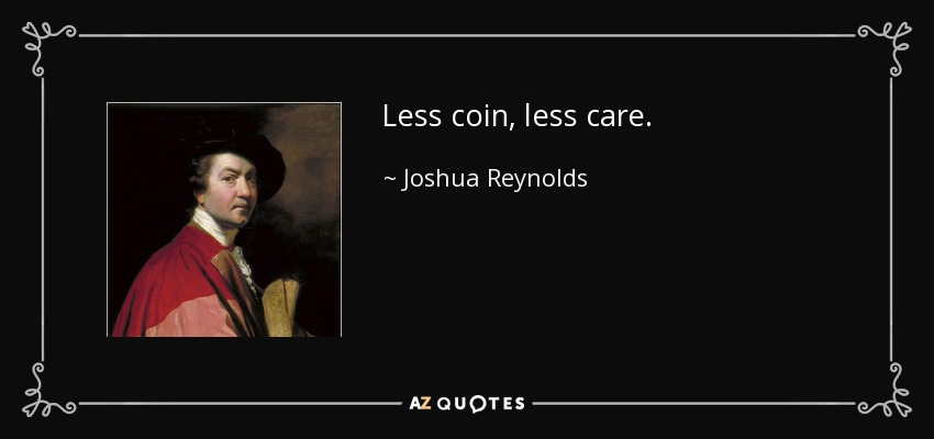 Less coin, less care. - Joshua Reynolds