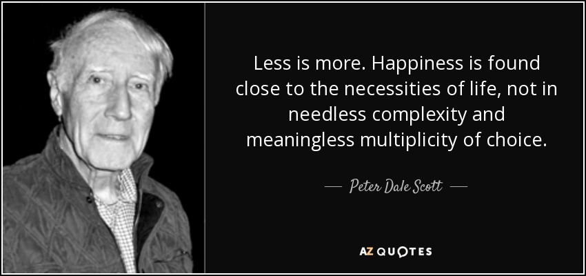 Less is more. Happiness is found close to the necessities of life, not in needless complexity and meaningless multiplicity of choice. - Peter Dale Scott