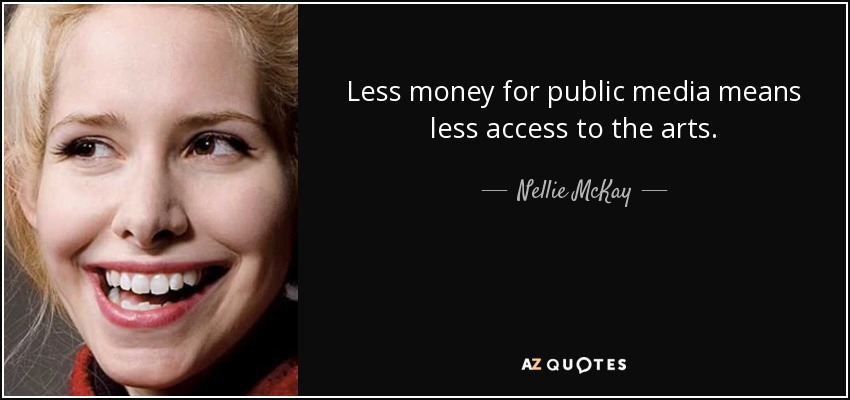 Less money for public media means less access to the arts. - Nellie McKay