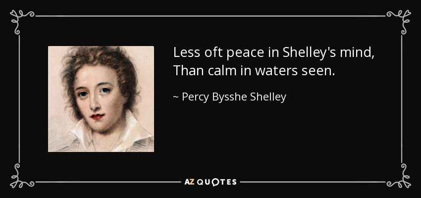 Less oft peace in Shelley's mind, Than calm in waters seen. - Percy Bysshe Shelley