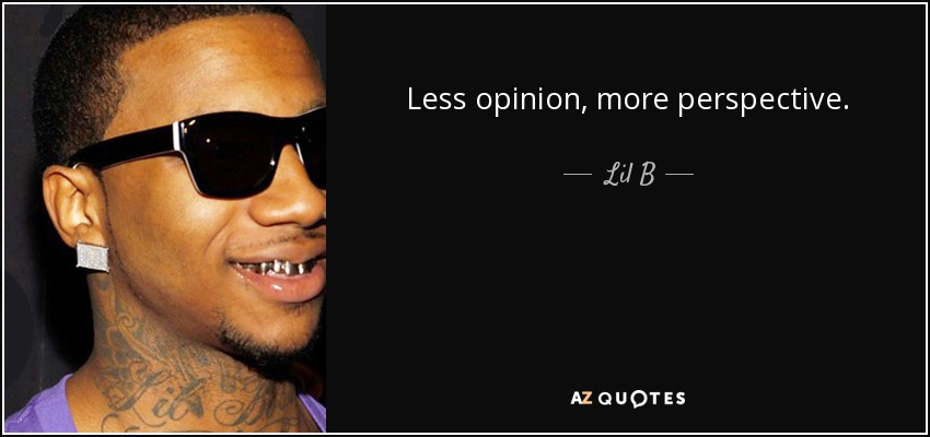 Lil B quote: Less opinion, more perspective.