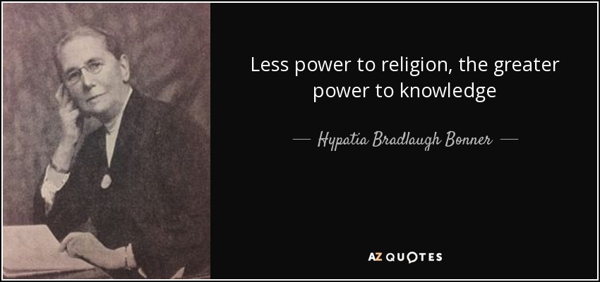 Less power to religion, the greater power to knowledge - Hypatia Bradlaugh Bonner