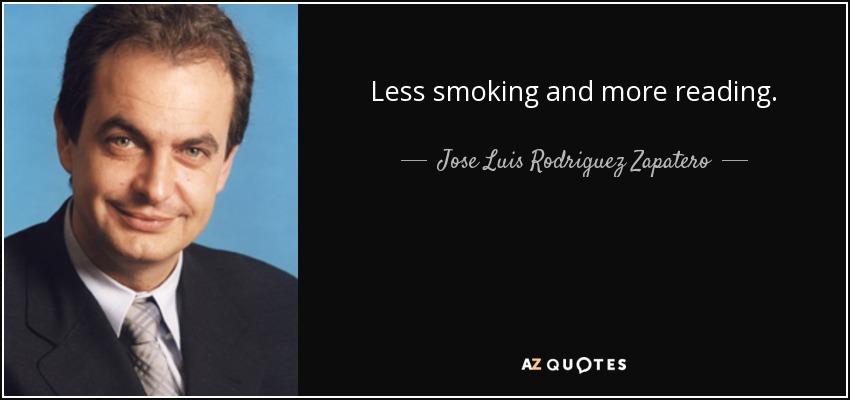 Less smoking and more reading. - Jose Luis Rodriguez Zapatero