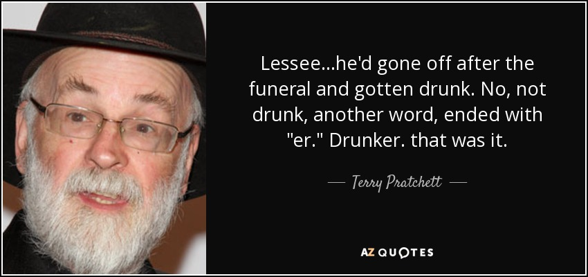 Lessee...he'd gone off after the funeral and gotten drunk. No, not drunk, another word, ended with