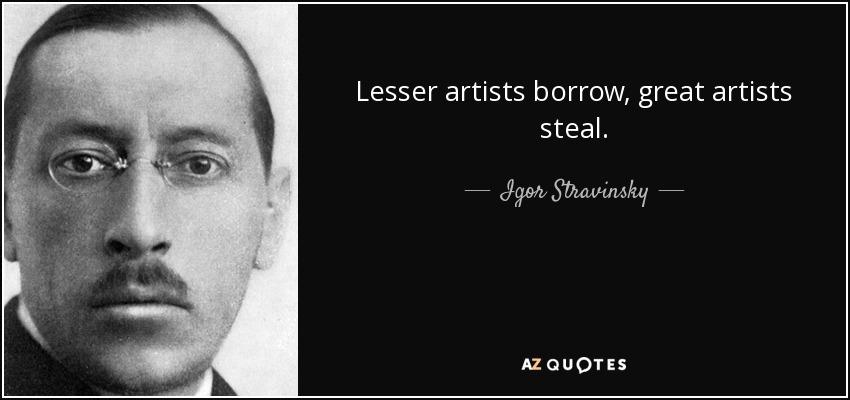 Lesser artists borrow, great artists steal. - Igor Stravinsky