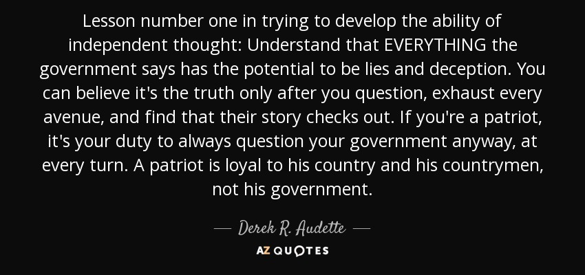 Lesson number one in trying to develop the ability of independent thought: Understand that EVERYTHING the government says has the potential to be lies and deception. You can believe it's the truth only after you question, exhaust every avenue, and find that their story checks out. If you're a patriot, it's your duty to always question your government anyway, at every turn. A patriot is loyal to his country and his countrymen, not his government. - Derek R. Audette