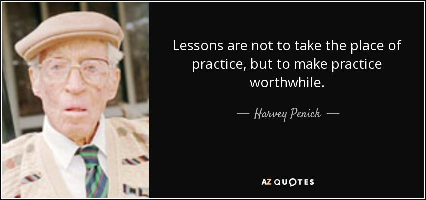 Lessons are not to take the place of practice, but to make practice worthwhile. - Harvey Penick