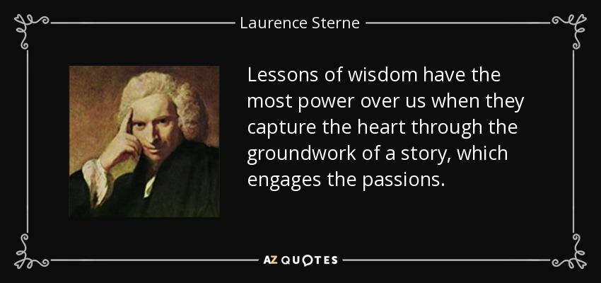 Lessons of wisdom have the most power over us when they capture the heart through the groundwork of a story, which engages the passions. - Laurence Sterne