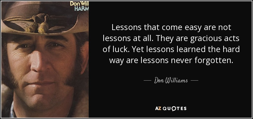 Lessons that come easy are not lessons at all. They are gracious acts of luck. Yet lessons learned the hard way are lessons never forgotten. - Don Williams