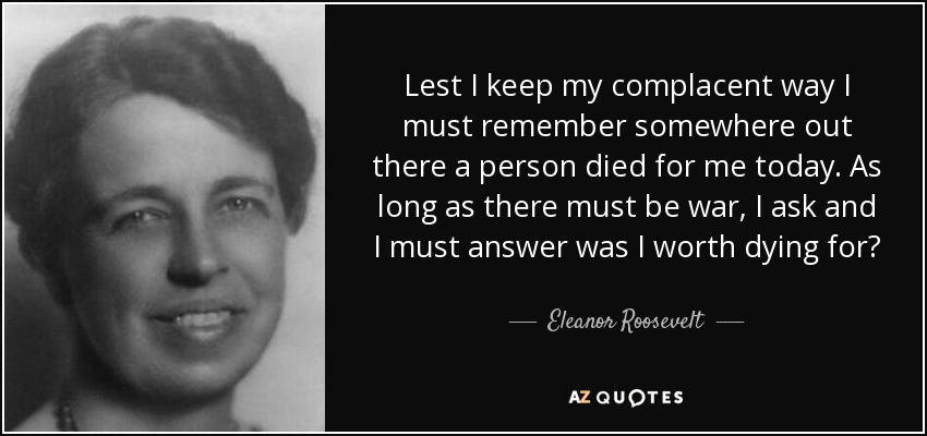 Lest I keep my complacent way I must remember somewhere out there a person died for me today. As long as there must be war, I ask and I must answer was I worth dying for? - Eleanor Roosevelt