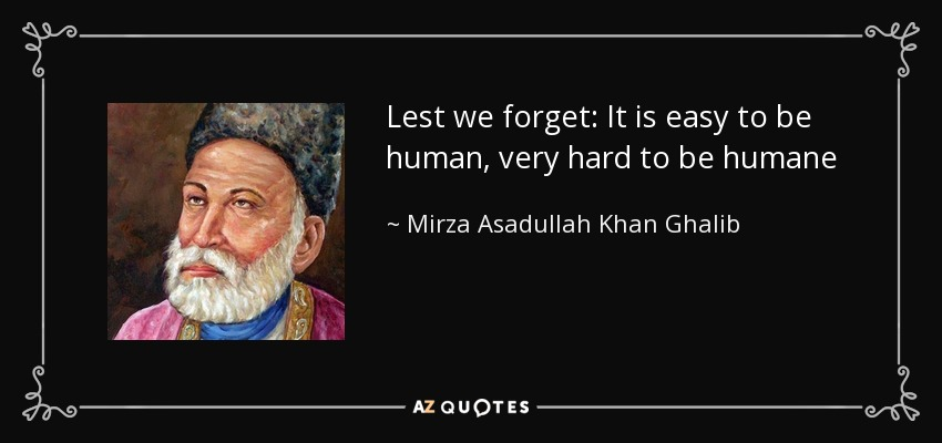 Lest we forget: It is easy to be human, very hard to be humane - Mirza Asadullah Khan Ghalib