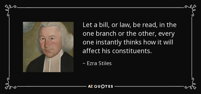 Let a bill, or law, be read, in the one branch or the other, every one instantly thinks how it will affect his constituents. - Ezra Stiles