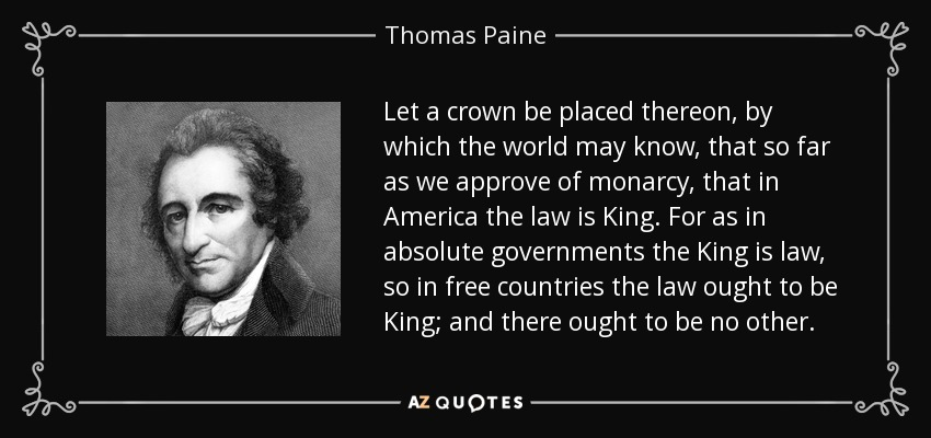 Let a crown be placed thereon, by which the world may know, that so far as we approve of monarcy, that in America the law is King. For as in absolute governments the King is law, so in free countries the law ought to be King; and there ought to be no other. - Thomas Paine