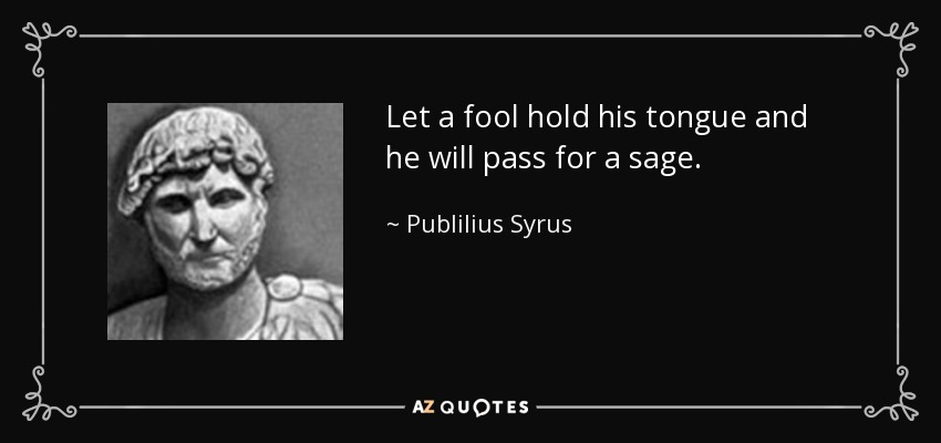 Let a fool hold his tongue and he will pass for a sage. - Publilius Syrus